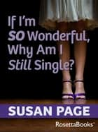 If I'm So Wonderful, Why Am I Still Single? ebook by Susan Page