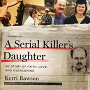A Serial Killer's Daughter - My Story of Faith, Love, and Overcoming audiobook by Kerri Rawson