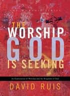 The Worship God Is Seeking (The Worship Series) ebook by David Ruis