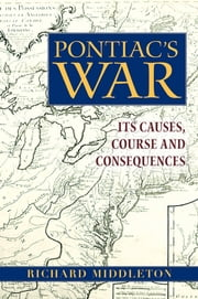 Pontiac's War - Its Causes, Course and Consequences ebook by Richard Middleton