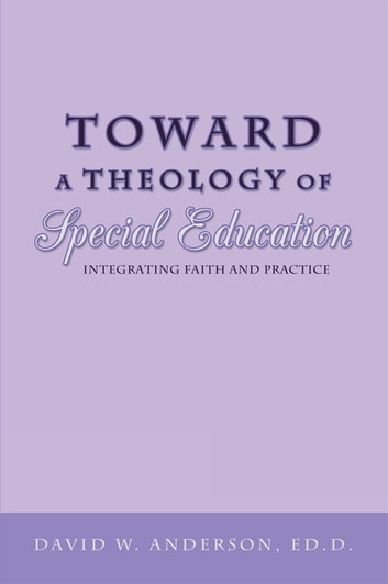 Toward a Theology of Special Education - Integrating Faith and Practice ebook by David W. Anderson, Ed.D.