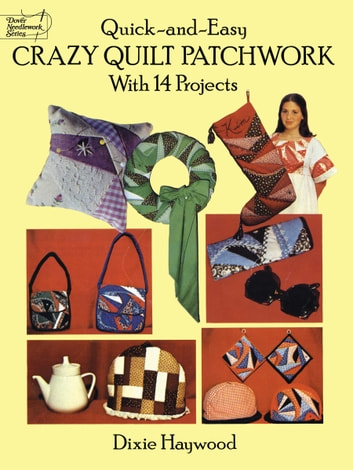 Quick-and-Easy Crazy Quilt Patchwork - With 14 Projects ebook by Dixie Haywood