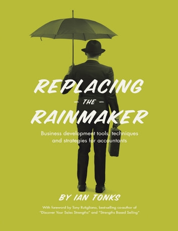 Replacing the Rainmaker: Business Development Tools, Techniques and Strategies for Accountants ebook by Ian Tonks