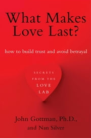 What Makes Love Last? - How to Build Trust and Avoid Betrayal ebook by Nan Silver,John Gottman, Ph.D.