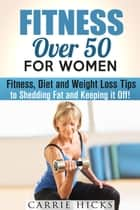 Fitness Over 50 for Women: Fitness, Diet and Weight Loss Tips to Shedding Fat and Keeping It Off - Stay Fit ebook by Carrie Hicks