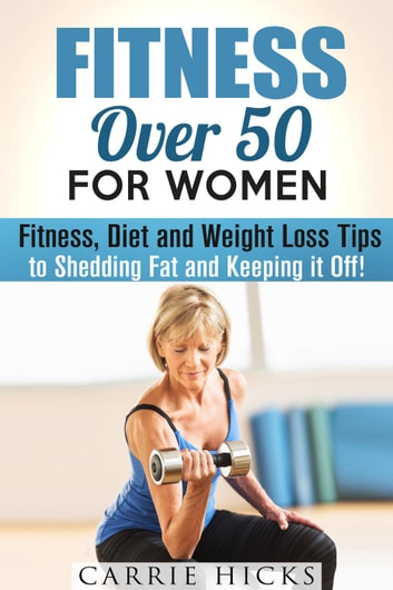 Fitness Over 50 For Women Fitness Diet And Weight Loss Tips To Shedding Fat And Keeping It Off