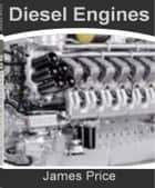 Diesel Engines - A Clear and Concise Guide To Diesel Fuel Additive, Diesel Fuel Economy, Cheap Gas Prices, Diesel and Gas Prices ebook by James Price