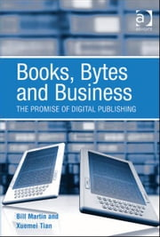 Books, Bytes and Business - The Promise of Digital Publishing ebook by Dr Xuemei Tian,Professor Bill Martin