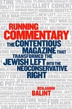 Running Commentary - The Contentious Magazine that Transformed the Jewish Left into the Neoconservative Right ebook by Benjamin Balint