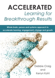 Accelerated Learning for Breakthrough Results - Whole brain, person and systems approach to accelerate learning, engagement, change and growth ebook by Debbie Craig,Kerryn Kohl