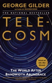 Telecosm - How Infinite Bandwidth Will Revolutionize Our World ebook by George Gilder