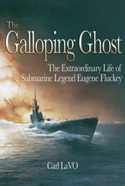 The Galloping Ghost - The Extraordinary Life of Submarine Legend Eugene ebook by Carl P. LaVO