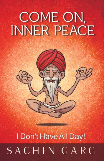 Come On Inner Peace - I Don't Have All Day! ebook by Sachin Garg