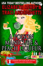 A Poison Manicure and Peach Liqueur (a Danger Cove Hair Salon Mystery) ebook by Elizabeth Ashby, Traci Andrighetti
