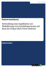 Entwicklung einer Applikation zur Modellierung von Geschäftsprozessen auf Basis der Eclipse Rich Client Platform ebook by Richard Hackelbusch