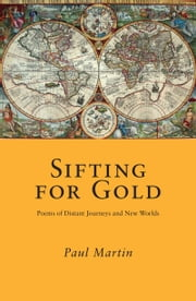 Sifting for Gold: Poems of Distant Journeys and New Worlds ebook by Paul Martin