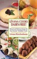 Levanna Cooks Dairy-Free! - A Healthy, Simple Approach to Gourmet Cuisine ebook by Lévana Kirschenbaum, Menachem Adelman, Meir Pliskin