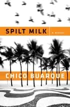 Spilt Milk ebook by Chico Buarque,Alison Entrekin