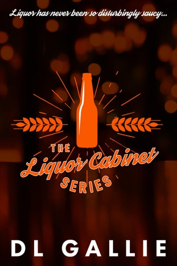 The Liquor Cabinet: Series Box Set - The Liquor Cabinet Series ebook by DL Gallie