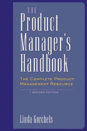 The Product Manager's Handbook: The Complete Product Management Resource ebook by Gorchels, Linda