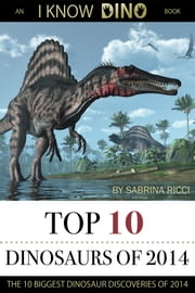 Top 10 Dinosaurs of 2014 - The 10 Biggest Dinosaur Discoveries of 2014: An I Know Dino Book ebook by Sabrina Ricci