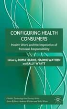 Configuring Health Consumers ebook by R. Harris,N. Wathen,S. Wyatt