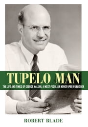 Tupelo Man - The Life and Times of George McLean, a Most Peculiar Newspaper Publisher ebook by Robert Blade