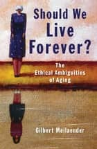 Should We Live Forever? - The Ethical Ambiguities of Aging ebook by Meilaender, Gilbert