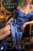 How To Tame Your Duke: Princess In Hiding Book 1 ebook by Juliana Gray