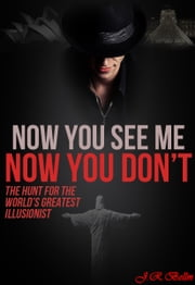 NOW YOU SEE ME NOW YOU DON'T - THE HUNT FOR THE WOLRD'S GREATEST ILLUSIONIST ebook by Jason Bellm