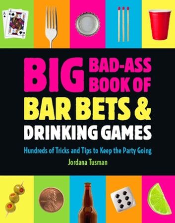 Big Bad-Ass Book of Bar Bets and Drinking Games - Hundreds of Tricks and Tips to Keep the Party Going ebook by Jordana Tusman