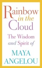 Rainbow in the Cloud - The Wisdom and Spirit of Maya Angelou ebook by Maya Angelou