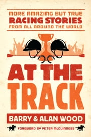 At the Track: More Amazing but True Racing Stories From All Around the World ebook by Barry Wood,Alan Wood