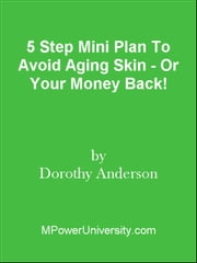 5 Step Mini Plan To Avoid Aging Skin - Or Your Money Back! ebook by Editorial Team Of MPowerUniversity.com