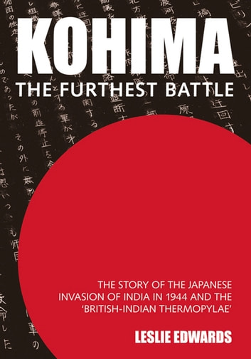Kohima: The Furthest Battle - The Story of the Japanese Invasion of India in 1944 and the Battle of Kohima ebook by Leslie Edwards