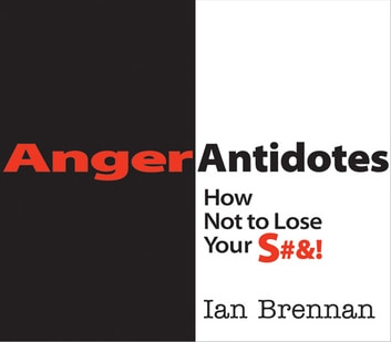 Anger Antidotes: How Not to Lose Your S#&! ebook by Ian Brennan