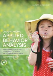 Understanding Applied Behavior Analysis, Second Edition - An Introduction to ABA for Parents, Teachers, and other Professionals ebook by Albert J. Kearney