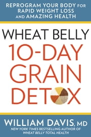 Wheat Belly 10-Day Grain Detox - Reprogram Your Body for Rapid Weight Loss and Amazing Health ebook by William Davis