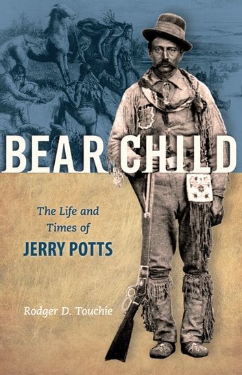 Bear Child: The Life and Times of Jerry Potts - The Life and Times of Jerry Potts ebook by Rodger D. Touchie