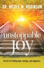 Unstoppable Joy - The Art of Finding Hope, Healing, and Happiness ebook by Dr. Nicole Robinson