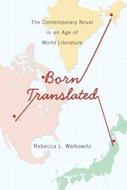 Born Translated - The Contemporary Novel in an Age of World Literature ebook by Rebecca L. Walkowitz