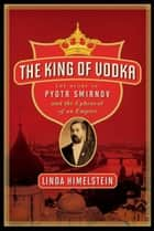 The King of Vodka - The Story of Pyotr Smirnov and the Upheaval of an Empire ebook by Linda Himelstein