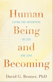 Human Being and Becoming - Living the Adventure of Life and Love ebook by David G. PhD Benner