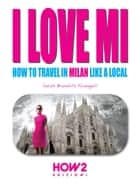 I LOVE MI: How to Travel in Milan like a Local ebook by Sarah Brambilla Fumagalli