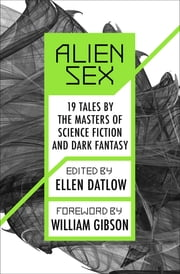 Alien Sex - 19 Tales by the Masters of Science Fiction and Dark Fantasy ebook by Ellen Datlow, William Gibson, Leigh Kennedy,...