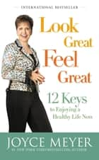Look Great, Feel Great - 12 Keys to Enjoying a Healthy Life Now ebook by Joyce Meyer