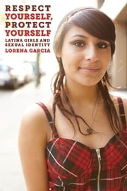 Respect Yourself, Protect Yourself - Latina Girls and Sexual Identity ebook by Lorena Garcia