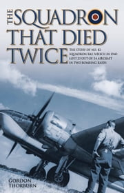 The Squadron That Died Twice - The story of No. 82 Squadron RAF, which in 1940 lost 23 out of 24 aircraft in two bombing raids ebook by Gordon Thorburn