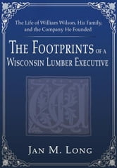The Footprints of a Wisconsin Lumber Executive - The Life of William Wilson, His Family, and the Company He Founded ebook by Jan Long