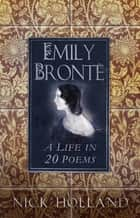 Emily Brontë - A Life in 20 Poems ebook by Nick Holland